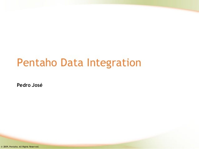 Pentaho Data Integration               Pedro José© 2009, Pentaho. All Rights Reserved.
