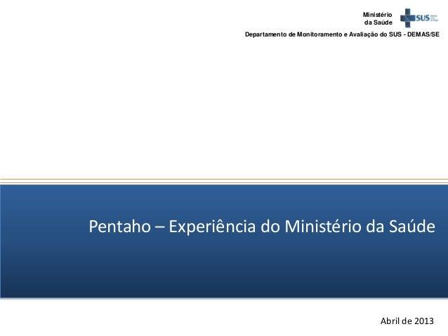 Ministérioda SaúdeDepartamento de Monitoramento e Avaliação do SUS - DEMAS/SEAbril de 2013Pentaho – Experiência do Ministé...