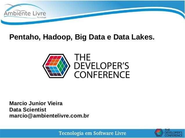 Pentaho, Hadoop, Big Data e Data Lakes. Marcio Junior Vieira Data Scientist marcio@ambientelivre.com.br