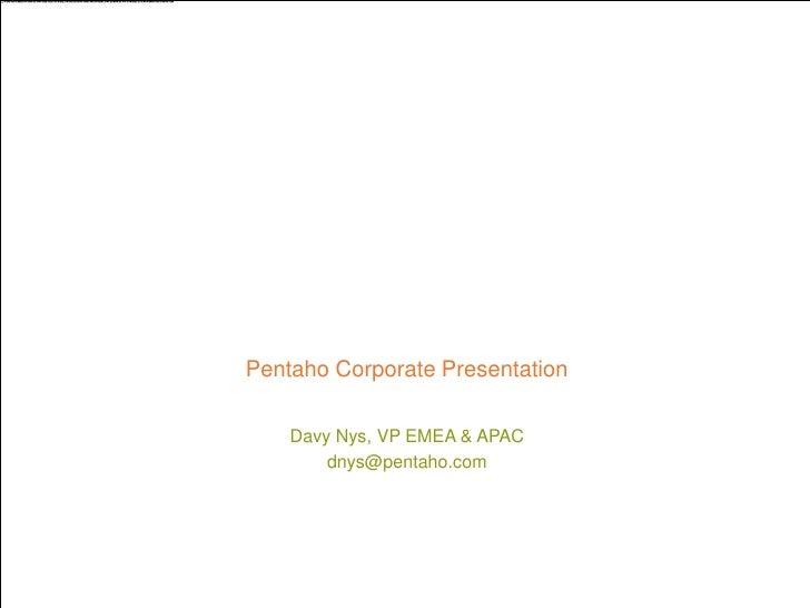 Pentaho Corporate Presentation         Davy Nys, VP EMEA & APAC             dnys@pentaho.com © 2012, Pentaho. All Rights R...