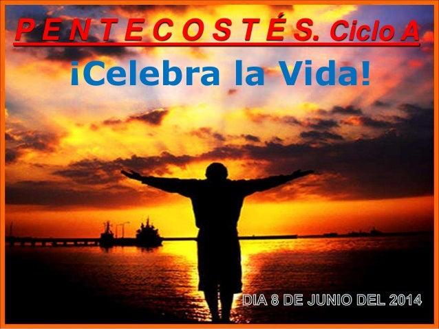 ¡Celebra la Vida! P E N T E C O S T É S. Ciclo A