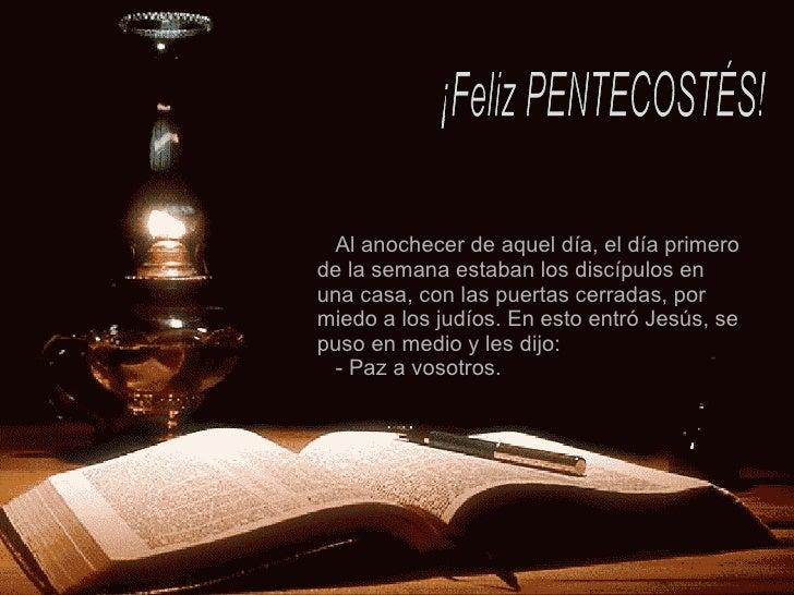 ¡Feliz PENTECOSTÉS! Al anochecer de aquel día, el día primero de la semana estaban los discípulos en una casa, con las pue...