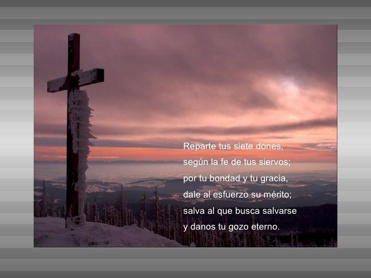 Reparte tus siete dones, según la fe de tus siervos; por tu bondad y tu gracia, dale al esfuerzo su mérito; salva al que b...