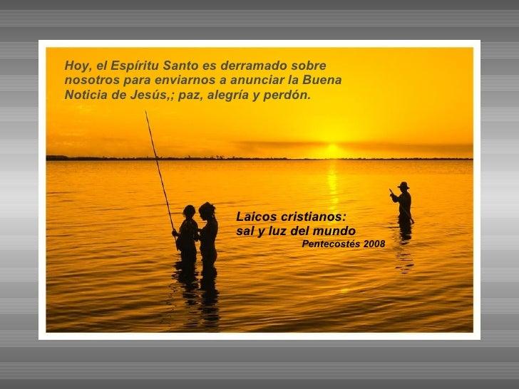 Laicos cristianos: sal y luz del mundo Pentecostés 2008 Hoy, el Espíritu Santo es derramado sobre nosotros para enviarnos ...
