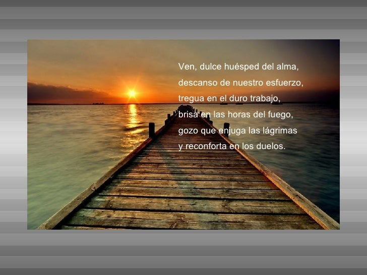 Ven, dulce huésped del alma, descanso de nuestro esfuerzo, tregua en el duro trabajo, brisa en las horas del fuego, gozo q...