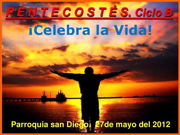 P E N T E C O S T É S. Ciclo B     ¡Celebra la Vida! Parroquia san Diego. 27de mayo del 2012