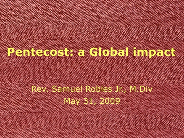 Pentecost: a Global impact Rev. Samuel Robles Jr., M.Div May 31, 2009