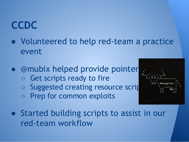 CCDC  ● Volunteered to help red-team a practice  event  ● @mubix helped provide pointers  ○ Get scripts ready to fire  ○ S...