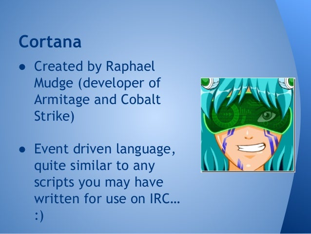 Cortana  ● Created by Raphael  Mudge (developer of  Armitage and Cobalt  Strike)  ● Event driven language,  quite similar ...