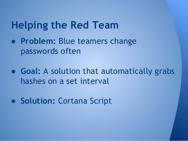 Helping the Red Team  ● Problem: Blue teamers change  passwords often  ● Goal: A solution that automatically grabs  hashes...