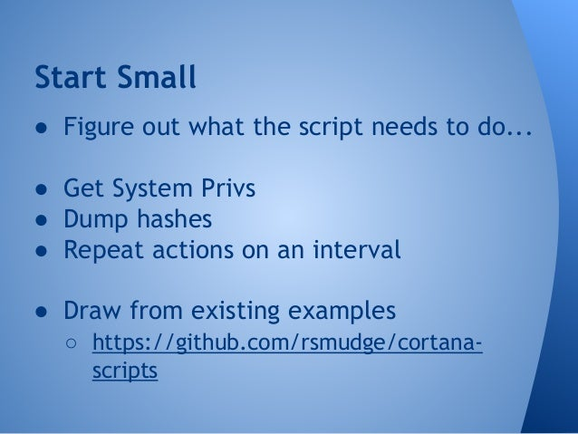 Start Small  ● Figure out what the script needs to do...  ● Get System Privs  ● Dump hashes  ● Repeat actions on an interv...
