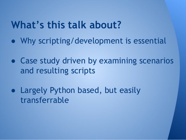 What's this talk about?  ● Why scripting/development is essential  ● Case study driven by examining scenarios  and resulti...