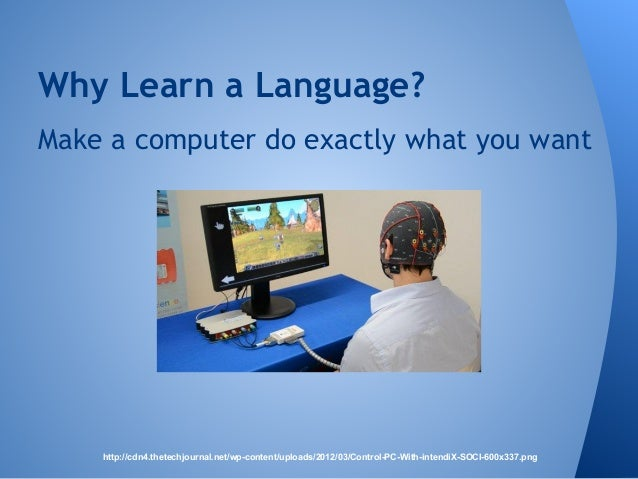 Why Learn a Language?  Make a computer do exactly what you want  http://cdn4.thetechjournal.net/wp-content/uploads/2012/03...