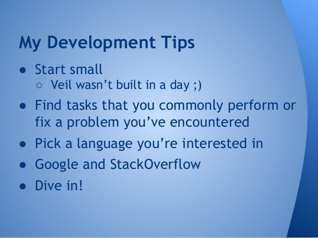 My Development Tips  ● Start small  ○ Veil wasn't built in a day ;)  ● Find tasks that you commonly perform or  fix a prob...