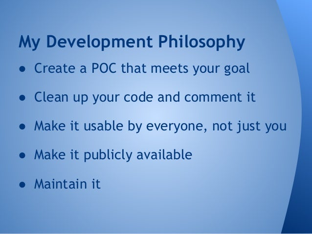My Development Philosophy  ● Create a POC that meets your goal  ● Clean up your code and comment it  ● Make it usable by e...