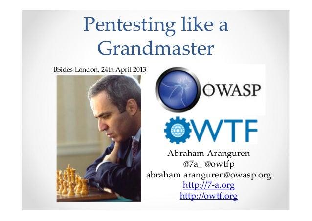 Pentesting like aGrandmasterAbraham Aranguren@7a_ @owtfpabraham.aranguren@owasp.orghttp://7-a.orghttp://owtf.orgBSides Lon...