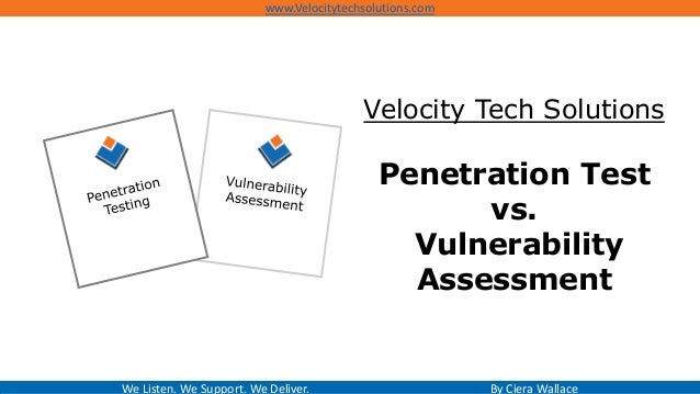 Velocity Tech Solutions Penetration Test vs. Vulnerability Assessment We Listen. We Support. We Deliver. By Ciera Wallace ...