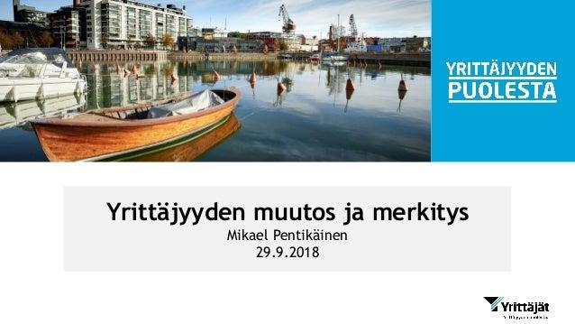 Yrittäjyyden muutos ja merkitys Mikael Pentikäinen 29.9.2018