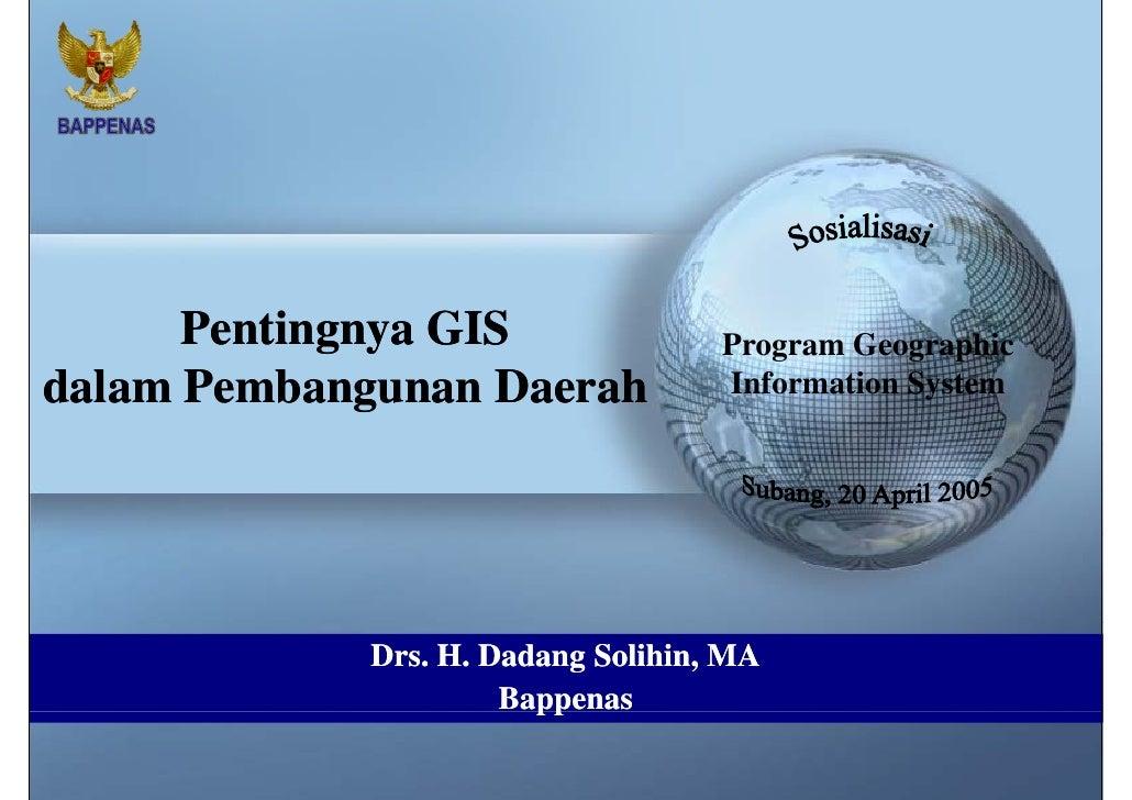 Pentingnya GIS  dalam Pembangunan Daerah Drs. H. Dadang Solihin, MA Program Geographic Information System Subang, 20 April...