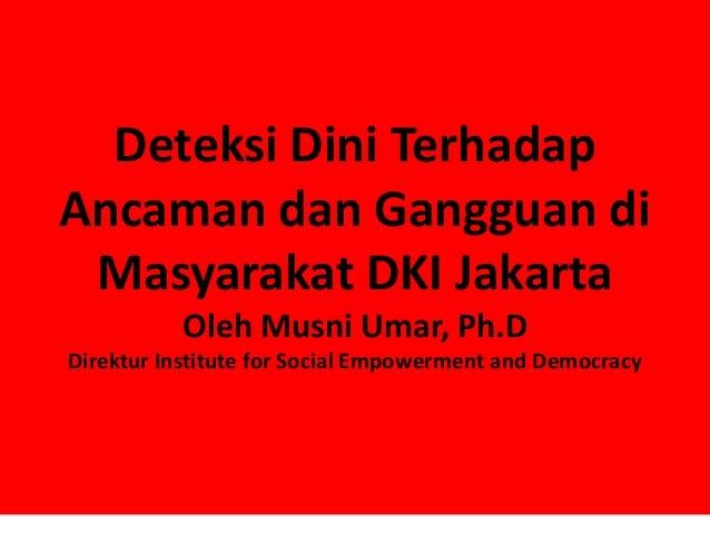 Deteksi Dini TerhadapAncaman dan Gangguan di Masyarakat DKI Jakarta           Oleh Musni Umar, Ph.DDirektur Institute for ...