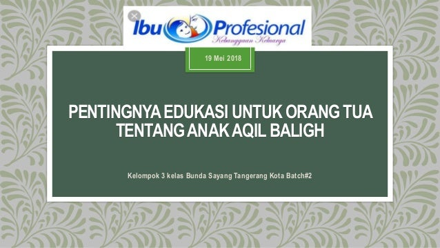 PENTINGNYAEDUKASI UNTUK ORANG TUA TENTANGANAKAQIL BALIGH Kelompok 3 kelas Bunda Sayang Tangerang Kota Batch#2 19 Mei 2018