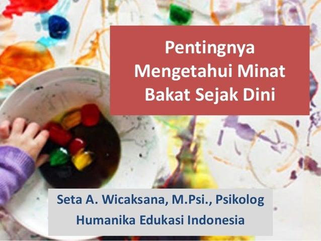 Pentingnya Mengetahui Minat Bakat Sejak Dini Seta A. Wicaksana, M.Psi., Psikolog Humanika Edukasi Indonesia