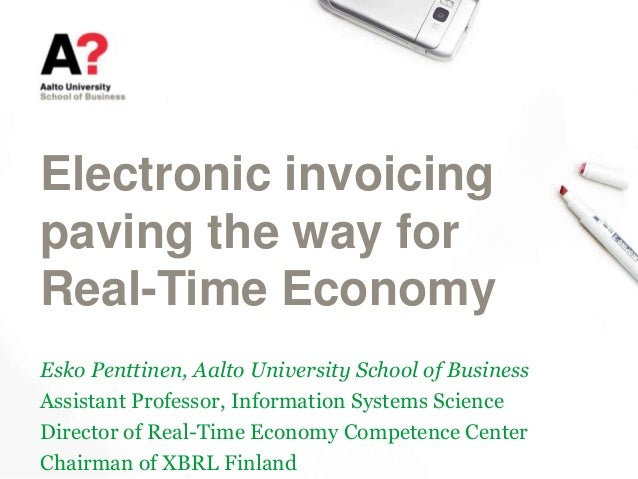 Electronic invoicing paving the way for Real-Time Economy Esko Penttinen, Aalto University School of Business Assistant Pr...