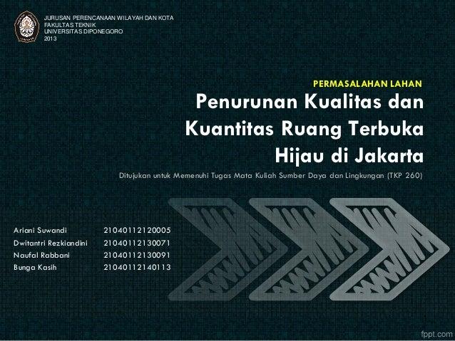 Penurunan Kualitas dan Kuantitas Ruang Terbuka Hijau di Jakarta PERMASALAHAN LAHAN JURUSAN PERENCANAAN WILAYAH DAN KOTA FA...