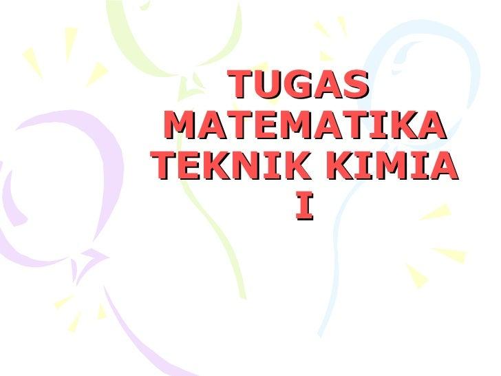 TUGAS  MATEMATIKA TEKNIK KIMIA I