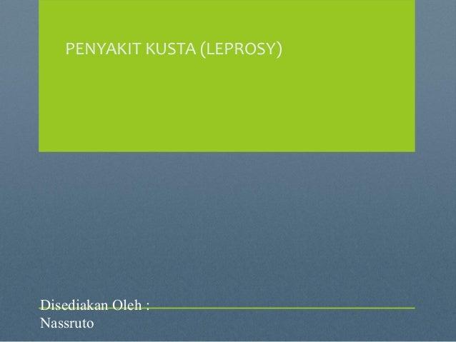PENYAKIT KUSTA (LEPROSY) Disediakan Oleh : Nassruto