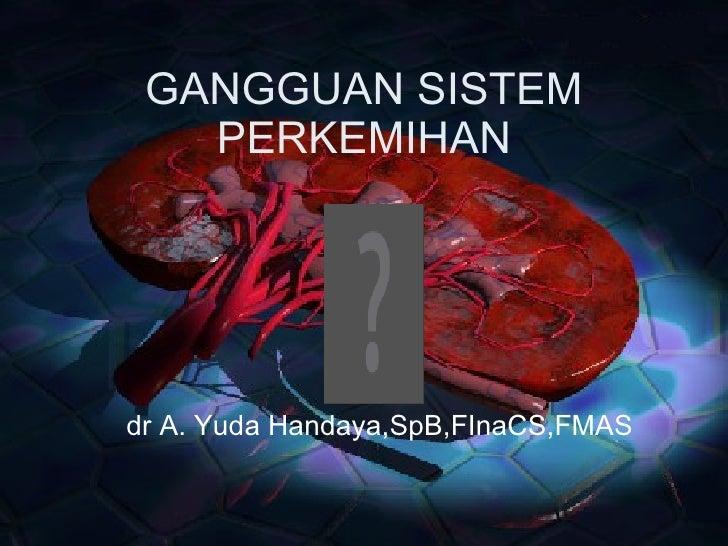 GANGGUAN SISTEM PERKEMIHAN dr A. Yuda Handaya,SpB,FInaCS,FMAS