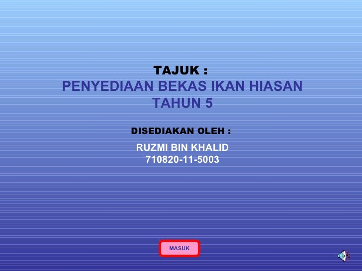 TAJUK :   PENYEDIAAN BEKAS IKAN HIASAN TAHUN 5 DISEDIAKAN OLEH :   RUZMI BIN KHALID 710820-11-5003 MASUK