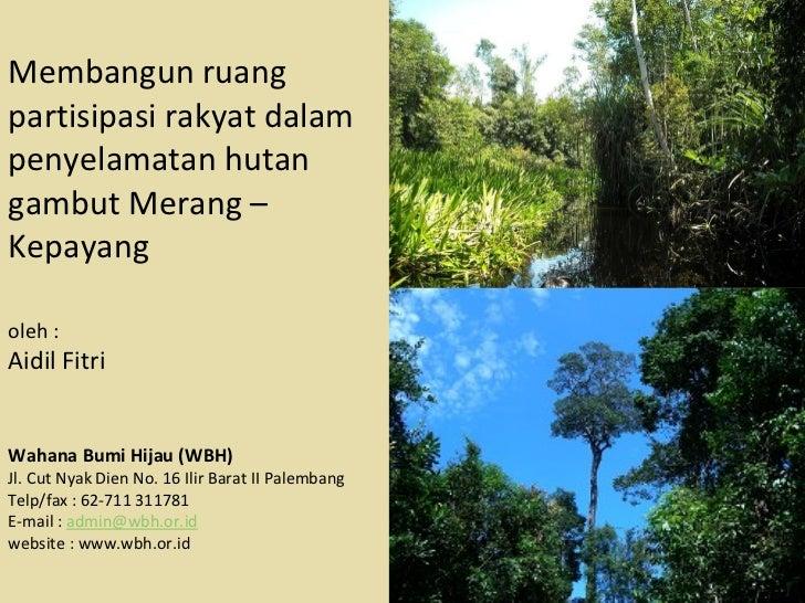 Membangun ruang partisipasi rakyat dalam penyelamatan hutan gambut Merang – Kepayang oleh :  Aidil Fitri Wahana Bumi Hijau...