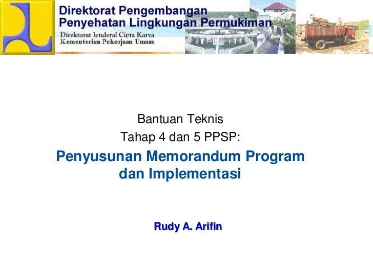 BantuanTeknis<br />Tahap 4 dan 5 PPSP:<br />Penyusunan Memorandum Program danImplementasi<br />Rudy A. Arifin<br />