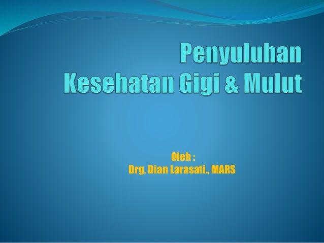 Oleh : Drg. Dian Larasati., MARS