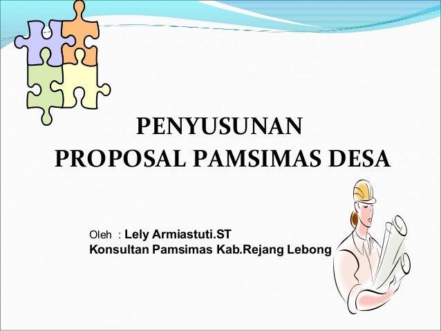 PENYUSUNAN PROPOSAL PAMSIMAS DESA Oleh : Lely Armiastuti.ST  Konsultan Pamsimas Kab.Rejang Lebong