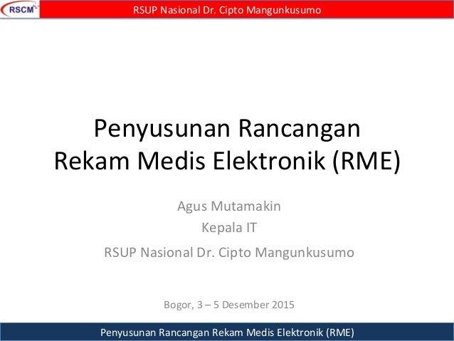 Penyusunan  Rancangan   Rekam  Medis  Elektronik  (RME)   Agus  Mutamakin   Kepala  IT   RSUP  Nasio...