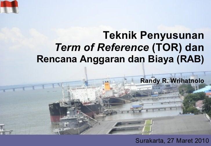 Teknik Penyusunan Term of Reference  (TOR) dan Rencana Anggaran dan Biaya (RAB) Randy R. Wrihatnolo Surakarta, 27 Maret 2010