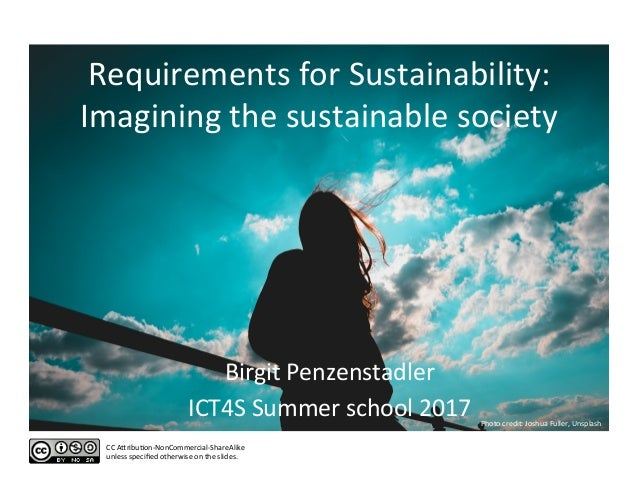 Requirements	for	Sustainability:	 Imagining	the	sustainable	society	 Birgit	Penzenstadler	 ICT4S	Summer	school	2017	 CC	AD...