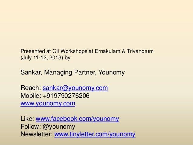 Presented at CII Workshops at Ernakulam & Trivandrum (July 11-12, 2013) by Sankar, Managing Partner, Younomy Reach: sankar...