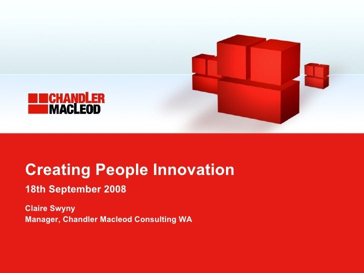 Creating People Innovation 18th September 2008   Claire Swyny Manager, Chandler Macleod Consulting WA