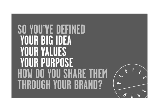 SO YOU'VE DEFINED YOUR BIG IDEA YOUR VALUES YOUR PURPOSE HOW DO YOU SHARE THEM THROUGH YOUR BRAND?