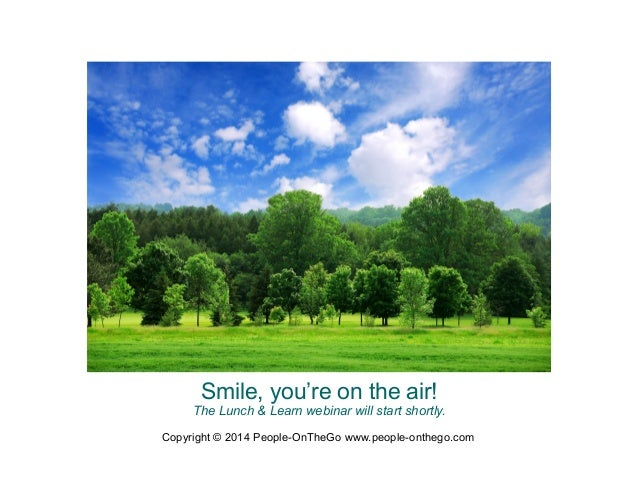 Smile, you're on the air!  The Lunch & Learn webinar will start shortly. Copyright © 2014 People-OnTheGo www.people-ontheg...