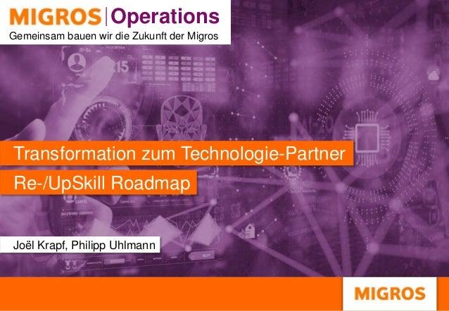 Operations Operations Gemeinsam bauen wir die Zukunft der Migros Re-/UpSkill Roadmap Transformation zum Technologie-Partne...