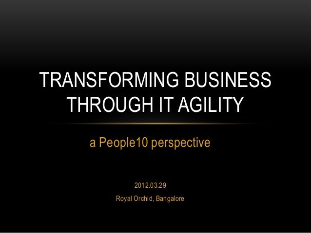 TRANSFORMING BUSINESS THROUGH IT AGILITY a People10 perspective 2012.03.29 Royal Orchid, Bangalore