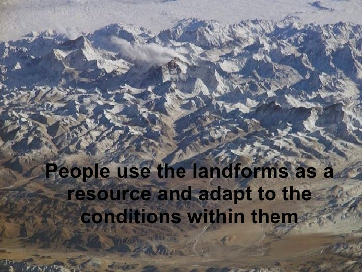 People use the landforms as a resource and adapt to the conditions within them