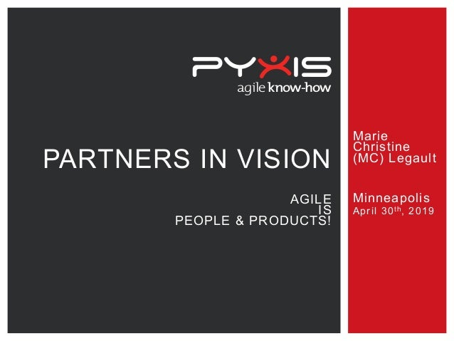 agileknow-how Marie Christine (MC) Legault Minneapolis April 30th, 2019 PARTNERS IN VISION AGILE IS PEOPLE & PRODUCTS!