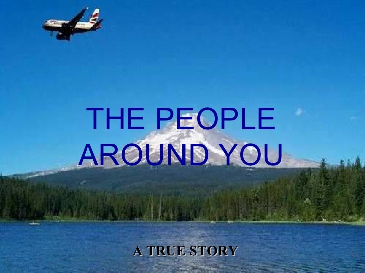 . THE PEOPLE AROUND YOU A TRUE STORY