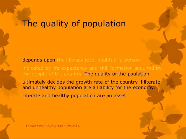 The quality of population depends upon the literacy rate, health of a person indicated by life expectancy and skill format...