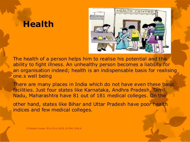 Health The health of a person helps him to realise his potential and the ability to fight illness. An unhealthy person bec...